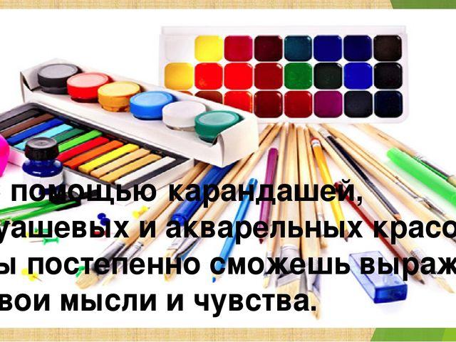 С помощью карандашей, гуашевых и акварельных красок ты постепенно сможешь выр...