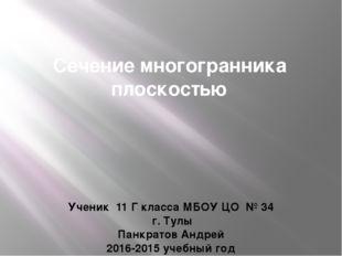 Сечение многогранника плоскостью Ученик 11 Г класса МБОУ ЦО № 34 г. Тулы Панк