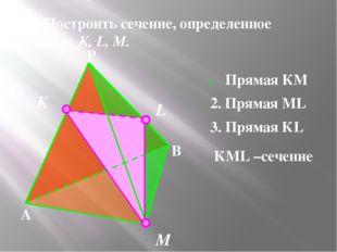 №1. Построить сечение, определенное точками K, L, M. K M L Прямая КМ 2. Прям