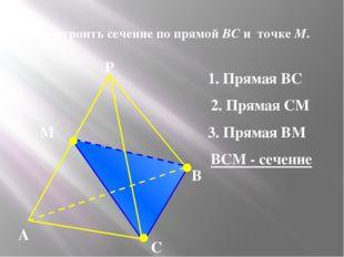 N 3. Построить сечение по прямой BC и точке М. А В С Р М 1. Прямая ВС 2. Пря