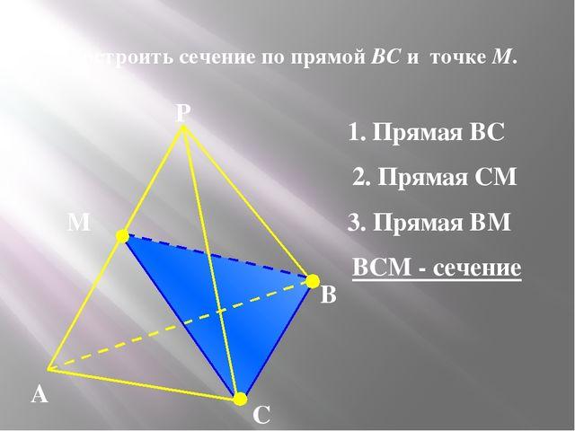 N 3. Построить сечение по прямой BC и точке М. А В С Р М 1. Прямая ВС 2. Пря...
