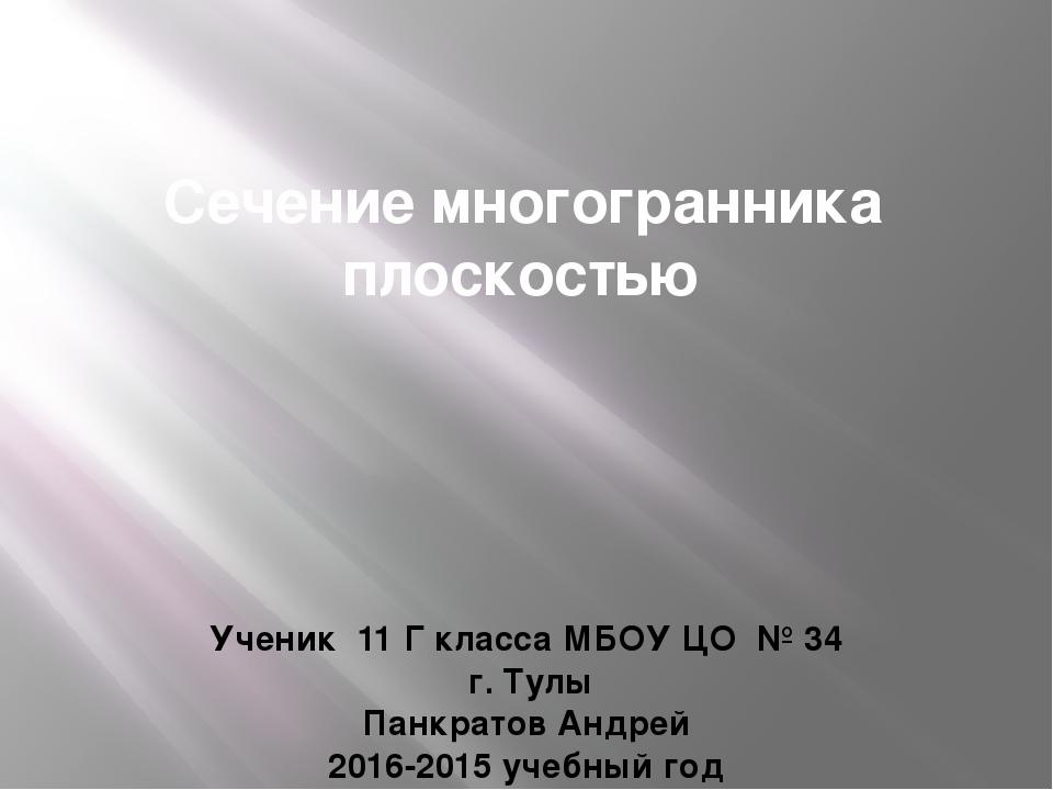 Сечение многогранника плоскостью Ученик 11 Г класса МБОУ ЦО № 34 г. Тулы Панк...
