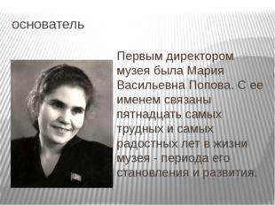 основатель Первым директором музея была Мария Васильевна Попова. С ее именем