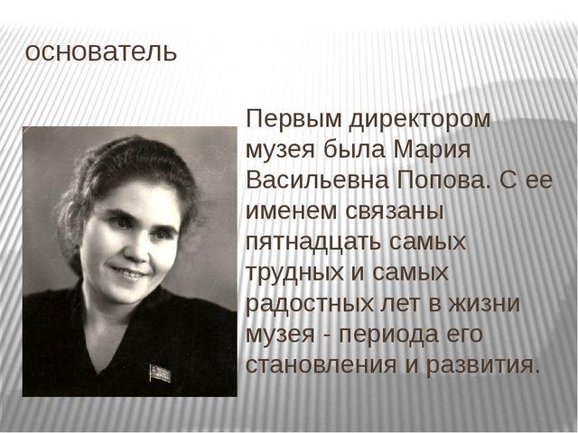 основатель Первым директором музея была Мария Васильевна Попова. С ее именем...