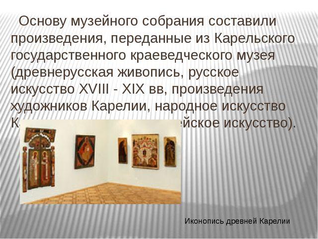 Основу музейного собрания составили произведения, переданные из Карельского...