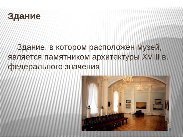 Здание   Здание, в котором расположен музей, является памятником архитектур...