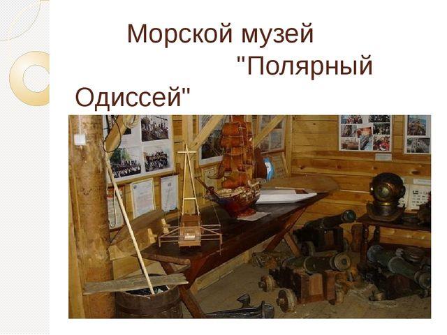 """Морской музей """"Полярный Одиссей"""""""