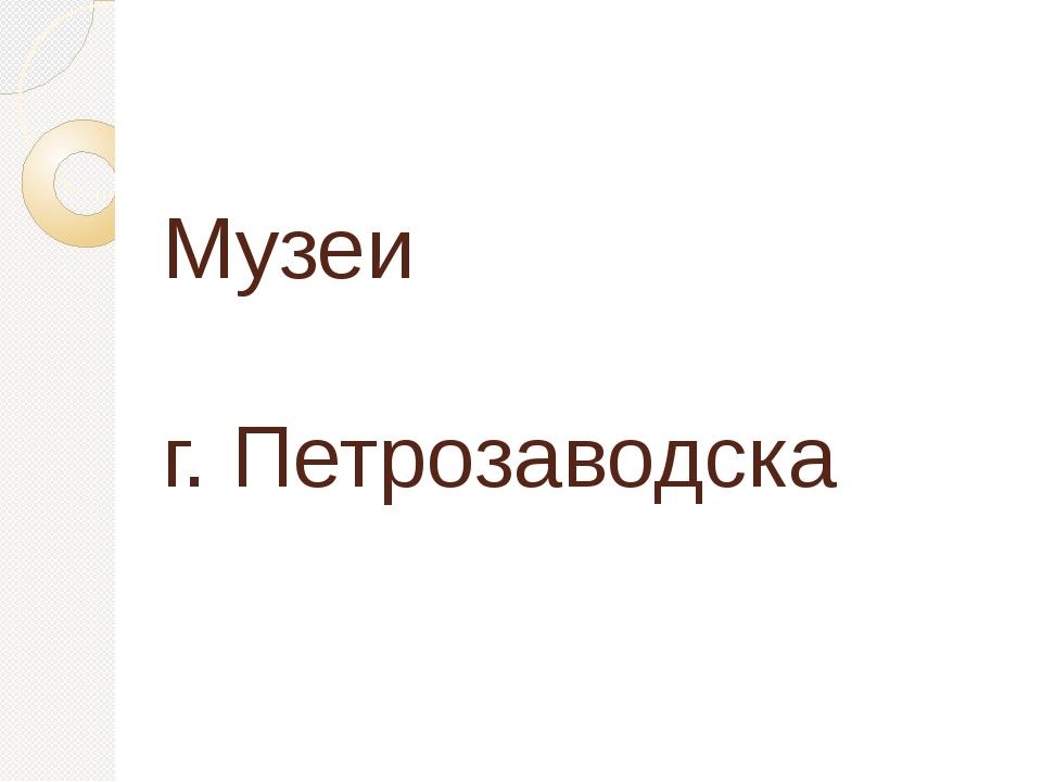Музеи г. Петрозаводска