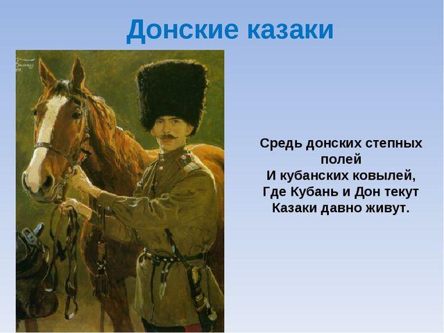 Донские казаки Средь донских степных полей И кубанских ковылей, Где Кубань и...