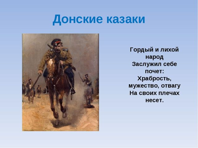 Донские казаки Гордый и лихой народ Заслужил себе почет: Храбрость, мужество,...