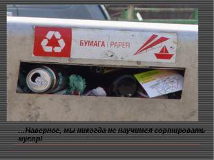 …Наверное, мы никогда не научимся сортировать мусор!