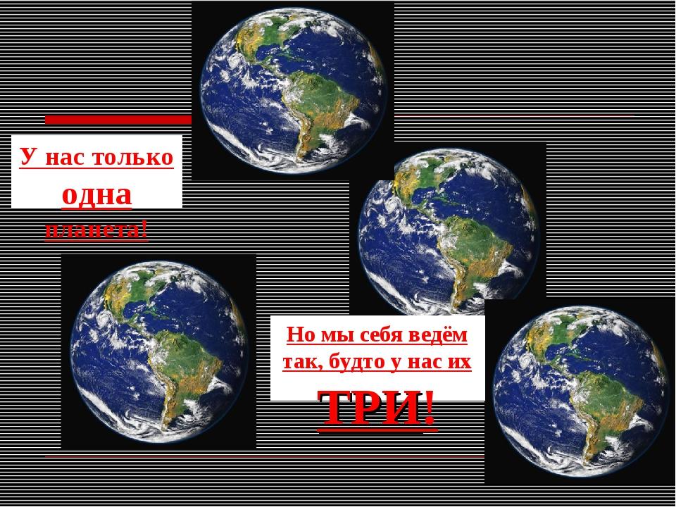 У нас только одна планета! Но мы себя ведём так, будто у нас их ТРИ!