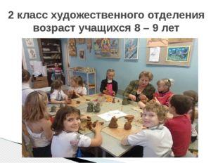 2 класс художественного отделения возраст учащихся 8 – 9 лет