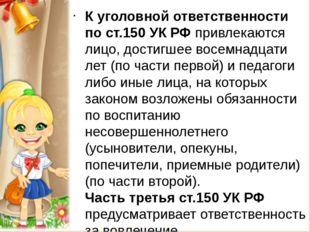 К уголовной ответственности по ст.150 УК РФ привлекаются лицо, достигшее вос