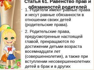 Статья 61.Равенство прав и обязанностей родителей 1. Родители имеют равные п