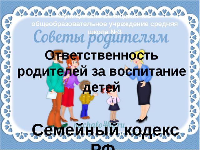 Семейный кодекс РФ. Ответственность родителей за воспитание детей Муниципальн...