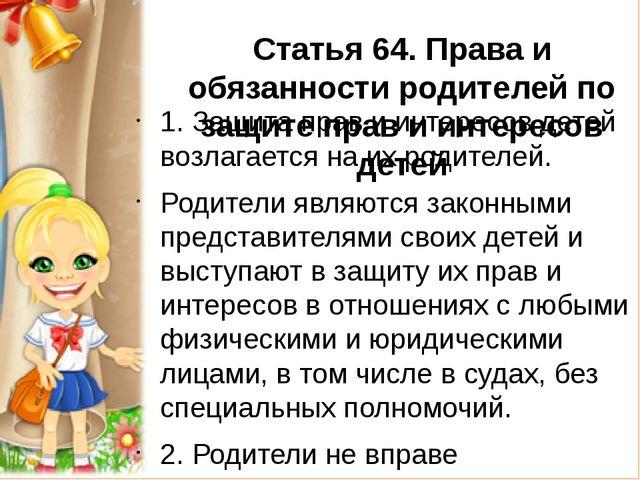 Статья 64.Права и обязанности родителей по защите прав и интересов детей 1....