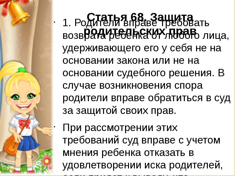 Статья 68.Защита родительских прав 1. Родители вправе требовать возврата ре...