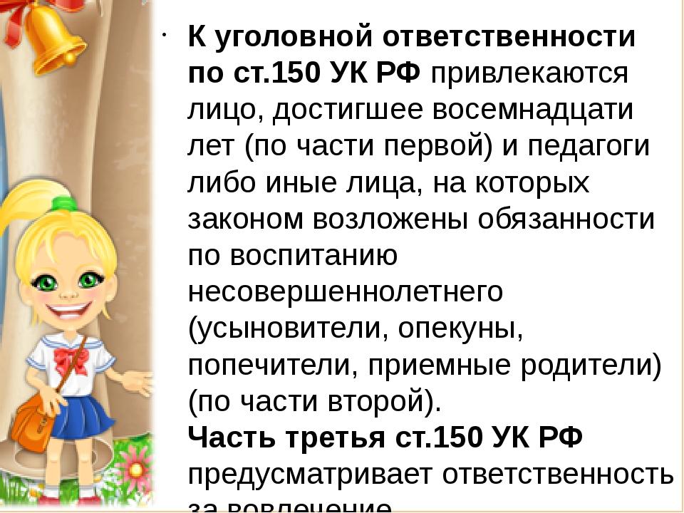 К уголовной ответственности по ст.150 УК РФ привлекаются лицо, достигшее вос...