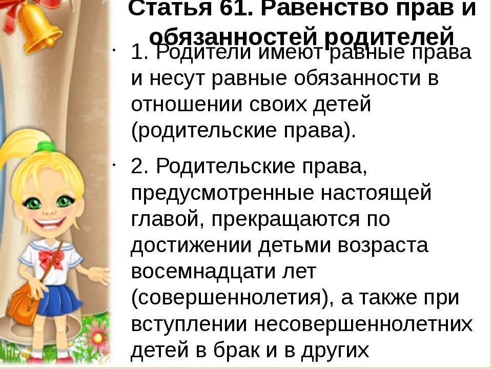 Статья 61.Равенство прав и обязанностей родителей 1. Родители имеют равные п...