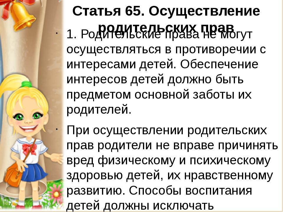 Статья 65.Осуществление родительских прав 1. Родительские права не могут осу...