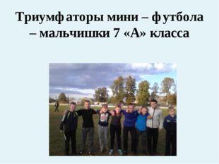 Триумфаторы мини – футбола – мальчишки 7 «А» класса
