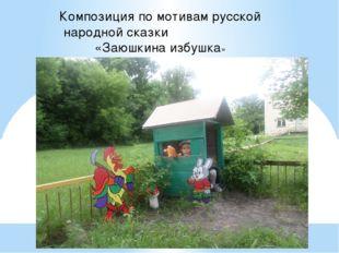 Композиция по мотивам русской народной сказки «Заюшкина избушка»