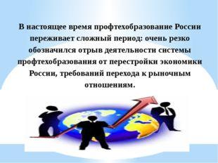 В настоящее время профтехобразование России переживает сложный период: очень