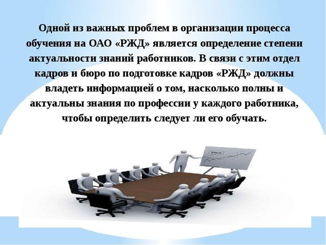 Одной из важных проблем в организации процесса обучения на ОАО «РЖД» является...