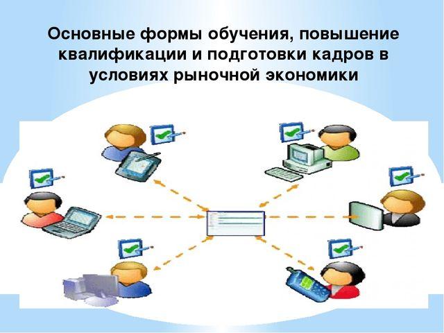 Основные формы обучения, повышение квалификации и подготовки кадров в условия...