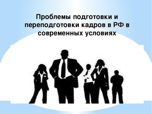 Проблемы подготовки и переподготовки кадров в РФ в современных условиях
