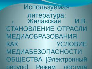 Используемая литература: 1. Жилавская И.В. СТАНОВЛЕНИЕ ОТРАСЛИ МЕДИАОБРАЗОВАН