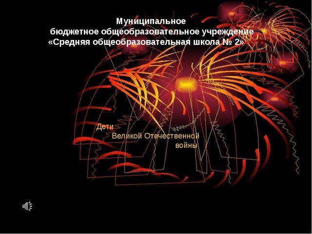 Дети Великой Отечественной войны Муниципальное бюджетное общеобразовательное...