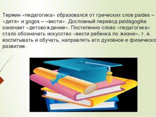 Термин «педагогика» образовался от греческих слов paides – «дитя» и gogos – «