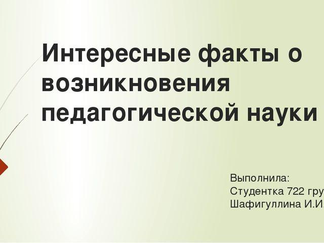 Интересные факты о возникновения педагогической науки Выполнила: Студентка 72...