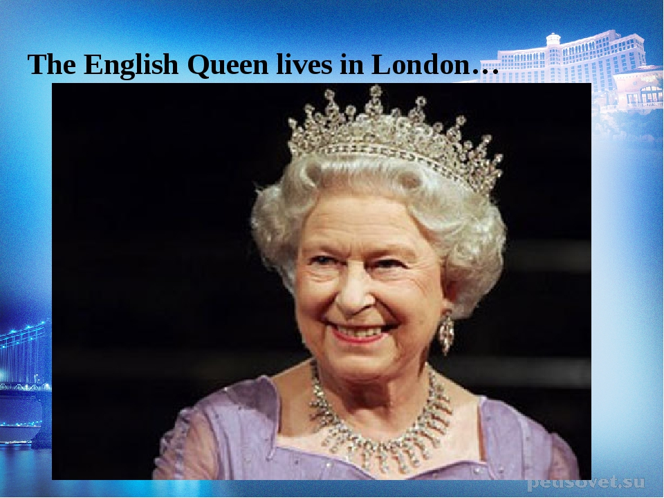 The English Queen lives in London…