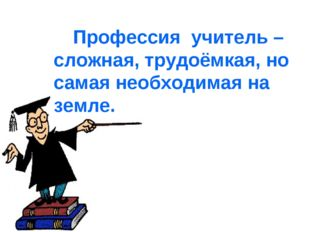 Профессия учитель – сложная, трудоёмкая, но самая необходимая на земле.