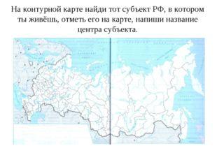 На контурной карте найди тот субъект РФ, в котором ты живёшь, отметь его на к
