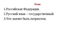 План 1.Российская Федерация. 2.Русский язык – государственный. 3.Что значит б