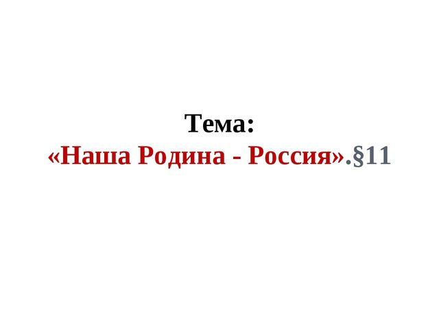 Тема: «Наша Родина - Россия».§11