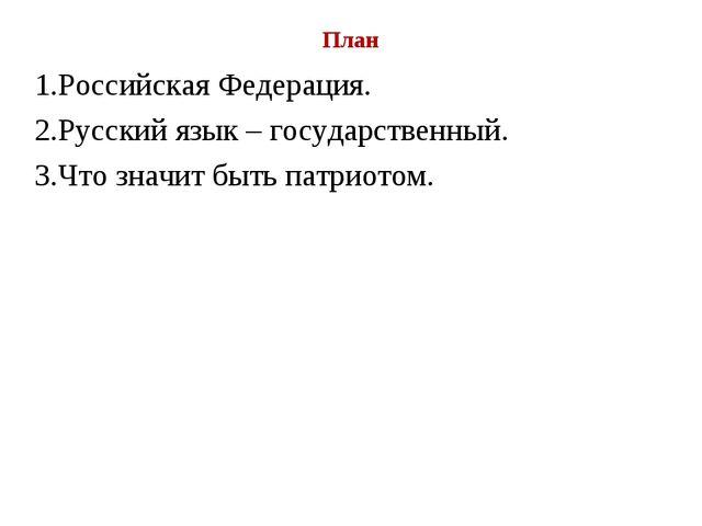План 1.Российская Федерация. 2.Русский язык – государственный. 3.Что значит б...
