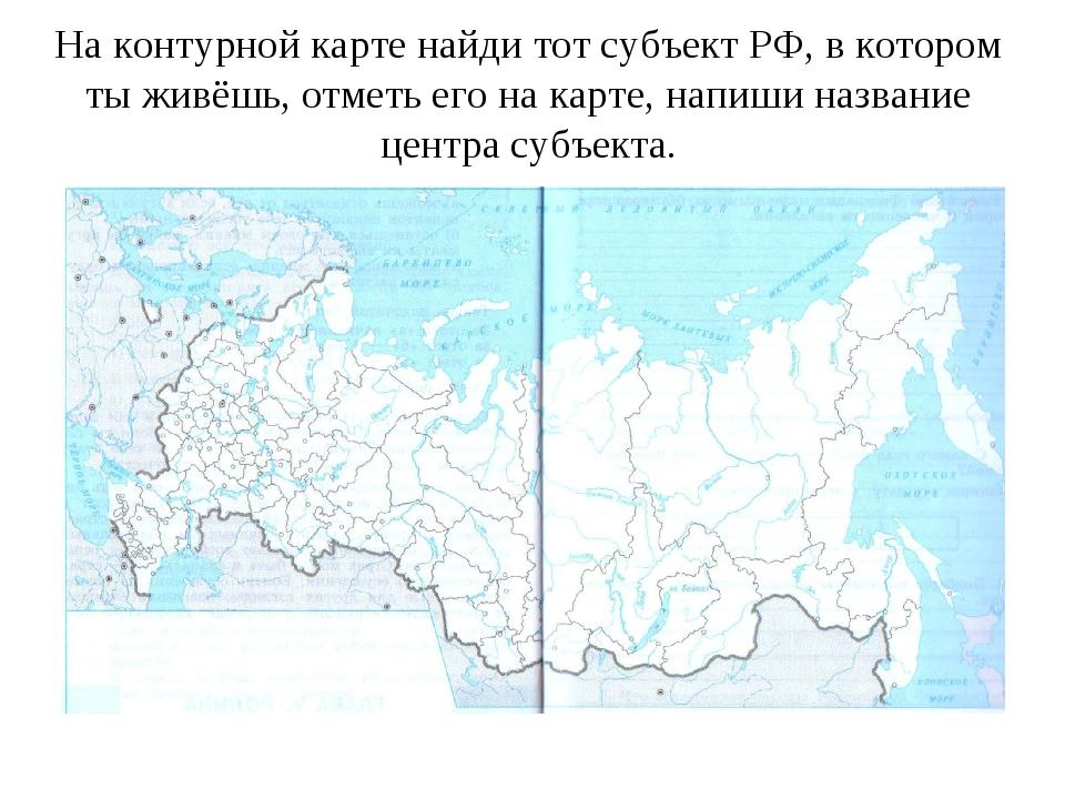 На контурной карте найди тот субъект РФ, в котором ты живёшь, отметь его на к...