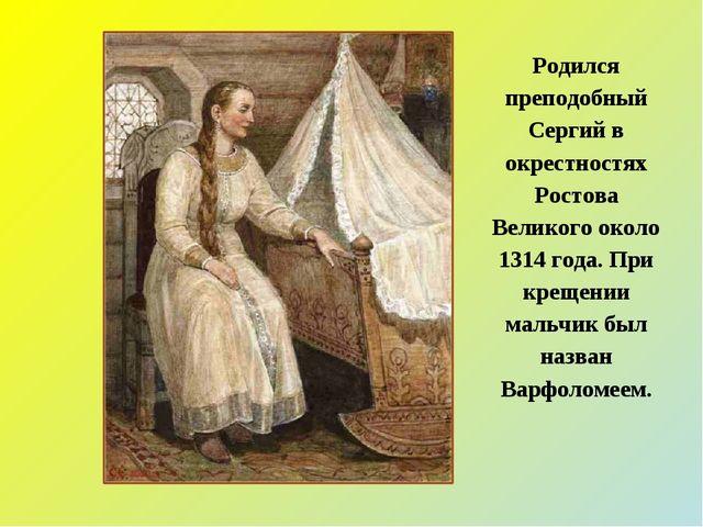 Родился преподобный Сергий в окрестностях Ростова Великого около 1314 года. П...