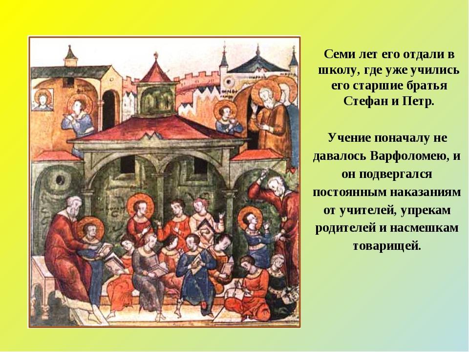 Учение поначалу не давалось Варфоломею, и он подвергался постоянным наказания...
