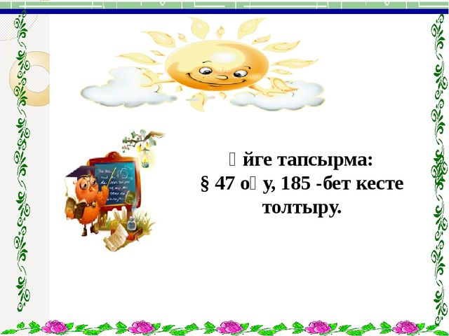 Үйге тапсырма: § 47 оқу, 185 -бет кесте толтыру.