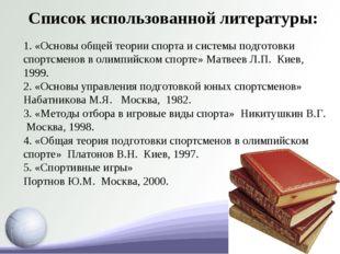Список использованной литературы: 1. «Основы общей теории спорта и системы по
