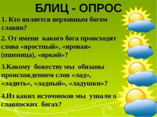 1. Кто является верховным богом славян? БЛИЦ - ОПРОС 4.Из каких источников мы