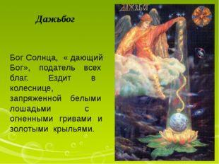 Дажьбог Бог Солнца, « дающий Бог», податель всех благ. Ездит в колеснице, зап