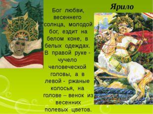Ярило Бог любви, весеннего солнца, молодой бог, ездит на белом коне, в белых