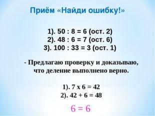 Приём «Найди ошибку!» 1). 50 : 8 = 6 (ост. 2) 2). 48 : 6 = 7 (ост. 6) 3). 100